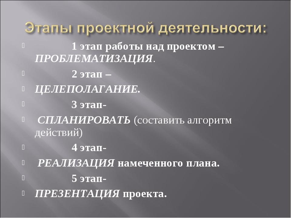 1 этап работы над проектом – ПРОБЛЕМАТИЗАЦИЯ. 2 этап – ЦЕЛЕПОЛАГАНИЕ. 3 эта...