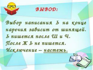 ВЫВОД: Выбор написания Ь на конце наречия зависит от шипящей. Ь пишется после