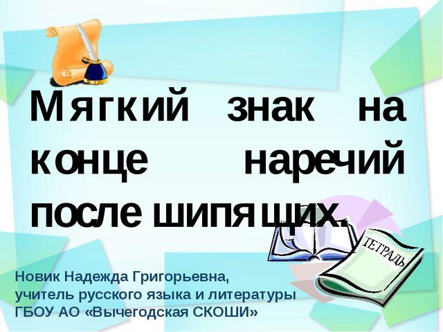 Новик Надежда Григорьевна, учитель русского языка и литературы ГБОУ АО «Выче...