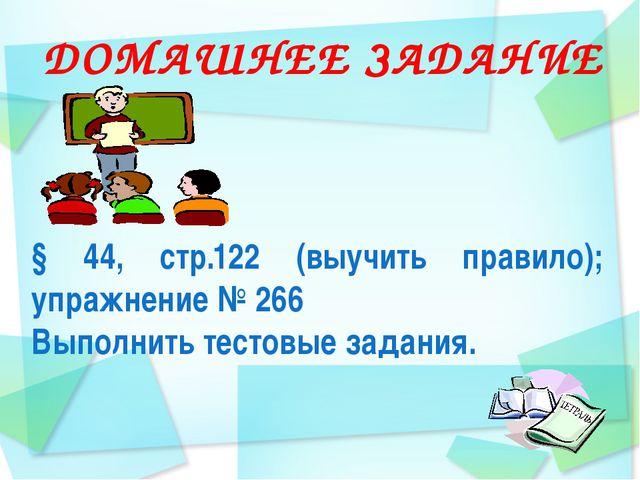 ДОМАШНЕЕ ЗАДАНИЕ § 44, стр.122 (выучить правило); упражнение № 266 Выполнить...