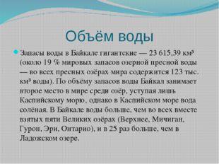 Объём воды Запасы воды в Байкале гигантские — 23 615,39 км³ (около 19 % миров