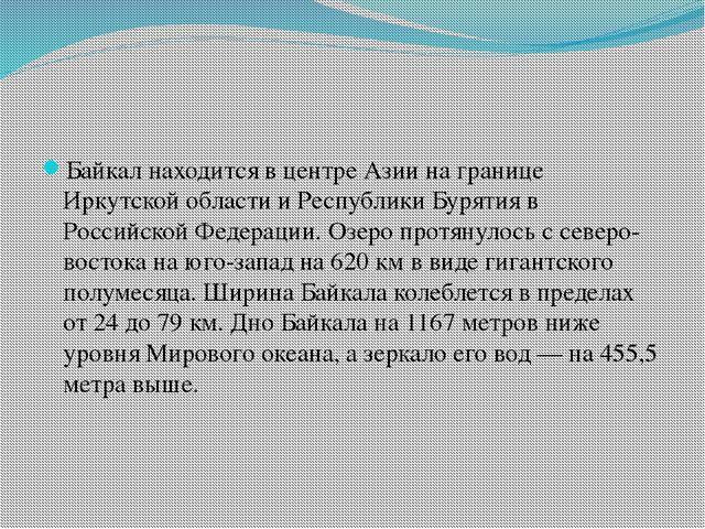 Байкал находится в центре Азии на границе Иркутской области и Республики Бур...