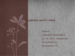 Проект старшей группы№3, д/с № 103 г. Кемерово. Воспитатель: Мальцева Т.С. Тр