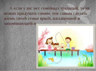 А если у вас нет семейных традиций, то их можно придумать самим, тем самым с