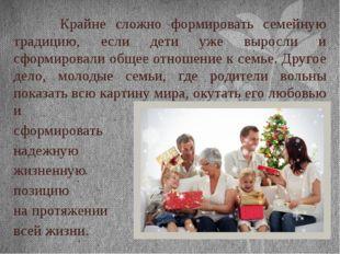 Крайне сложно формировать семейную традицию, если дети уже выросли и сформир