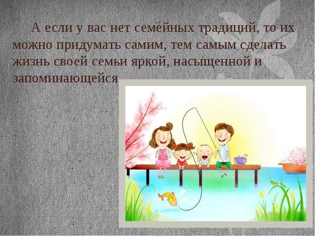А если у вас нет семейных традиций, то их можно придумать самим, тем самым с...