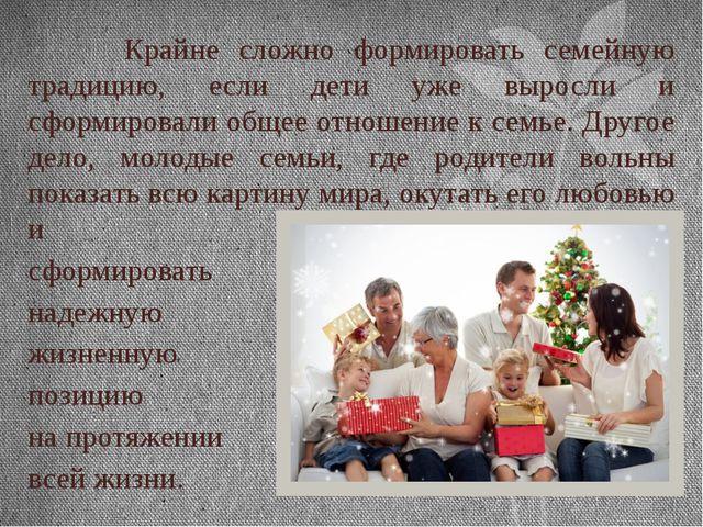 Крайне сложно формировать семейную традицию, если дети уже выросли и сформир...