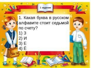 1 задание 1. Какая буква в русском алфавите стоит седьмой по счету? 1) З 2)