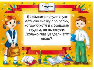 7 задание Вспомните популярную детскую сказку про репку, которую хотя и с бо