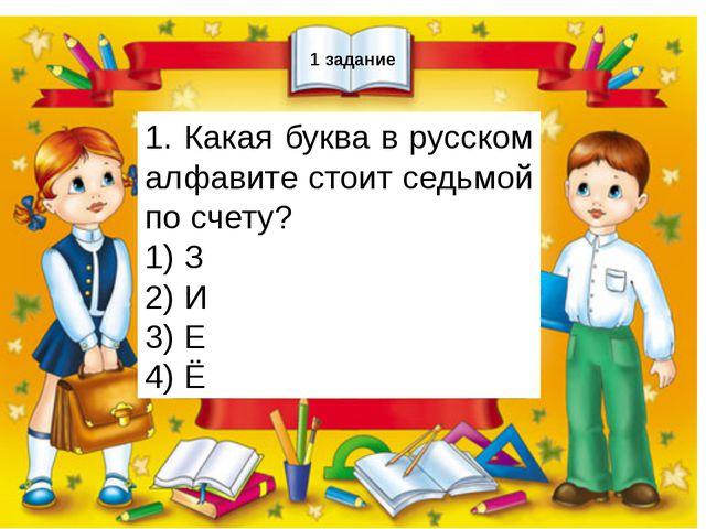 1 задание 1. Какая буква в русском алфавите стоит седьмой по счету? 1) З 2)...