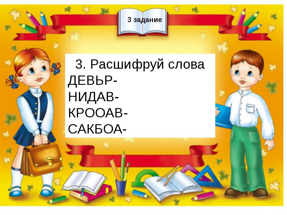 3 задание 3. Расшифруй слова ДЕВЬР- НИДАВ- КРООАВ- САКБОА-
