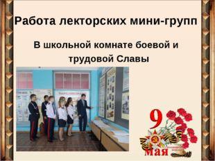 Работа лекторских мини-групп В школьной комнате боевой и трудовой Славы