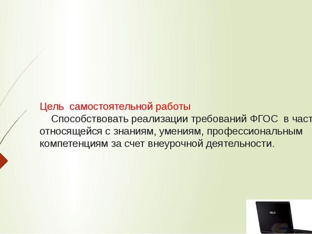 Цель самостоятельной работы Способствовать реализации требований ФГОС в части...