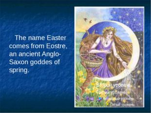 The name Easter comes from Eostre, an ancient Anglo-Saxon goddes of spring.