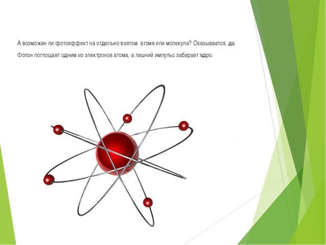 А возможен ли фотоэффект на отдельно взятом атоме или молекуле? Оказывается,...