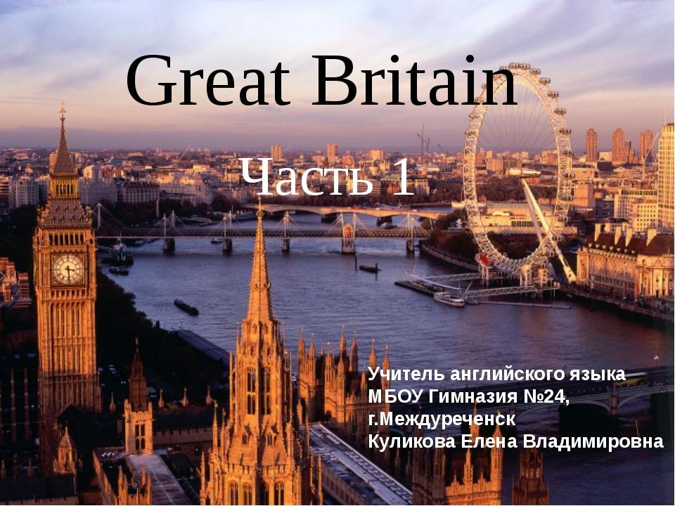 Great Britain Часть 1 Учитель английского языка МБОУ Гимназия №24, г.Междуреч...