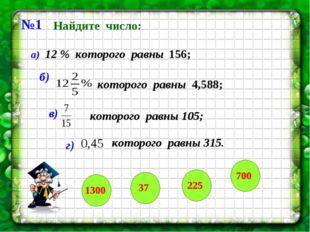 №1 Найдите число: а) 12 % которого равны 156; б) которого равны 4,588; в) г)