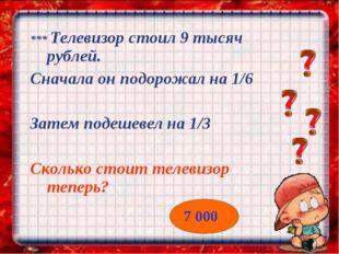 *** Телевизор стоил 9 тысяч рублей. Сначала он подорожал на 1/6 Затем подешев