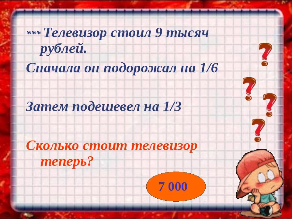 *** Телевизор стоил 9 тысяч рублей. Сначала он подорожал на 1/6 Затем подешев...