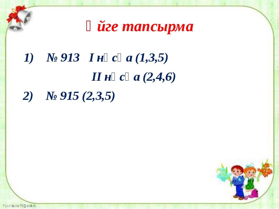 Үйге тапсырма 1) № 913 І нұсқа (1,3,5) ІІ нұсқа (2,4,6) 2) № 915 (2,3,5)