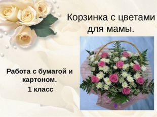 Корзинка с цветами для мамы. Работа с бумагой и картоном. 1 класс