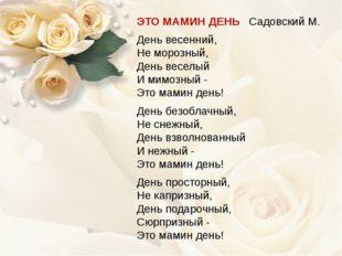 ЭТО МАМИН ДЕНЬ Садовский М. День весенний, Не морозный, День веселый И мимозн