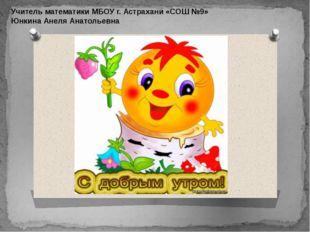 Учитель математики МБОУ г. Астрахани «СОШ №9» Юнкина Анеля Анатольевна