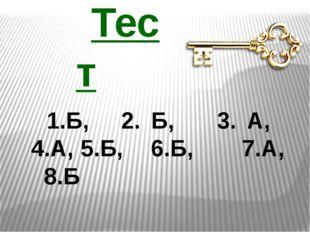 Тест Б, 2. Б, 3. А, 4.А, 5.Б, 6.Б, 7.А, 8.Б