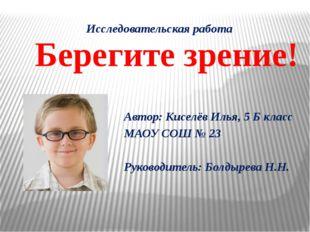 Исследовательская работа Берегите зрение! Автор: Киселёв Илья, 5 Б класс МАОУ
