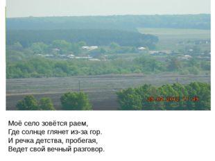 Моё село зовётся раем, Где солнце глянет из-за гор. И речка детства, пробега