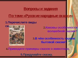 Вопросы и задания По теме «Русские народные сказки» 1.Перечислите виды сказок