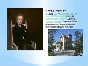 Э́двард Хагеруп Григ (15 июня1843—4 сентября1907)—норвежскийкомпозито
