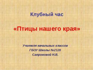 Клубный час «Птицы нашего края» Учителя начальных классов ГБОУ Школы №2128 Са