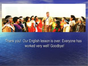 Thank you! Our English lesson is over. Everyone has worked very well! Goodbye!