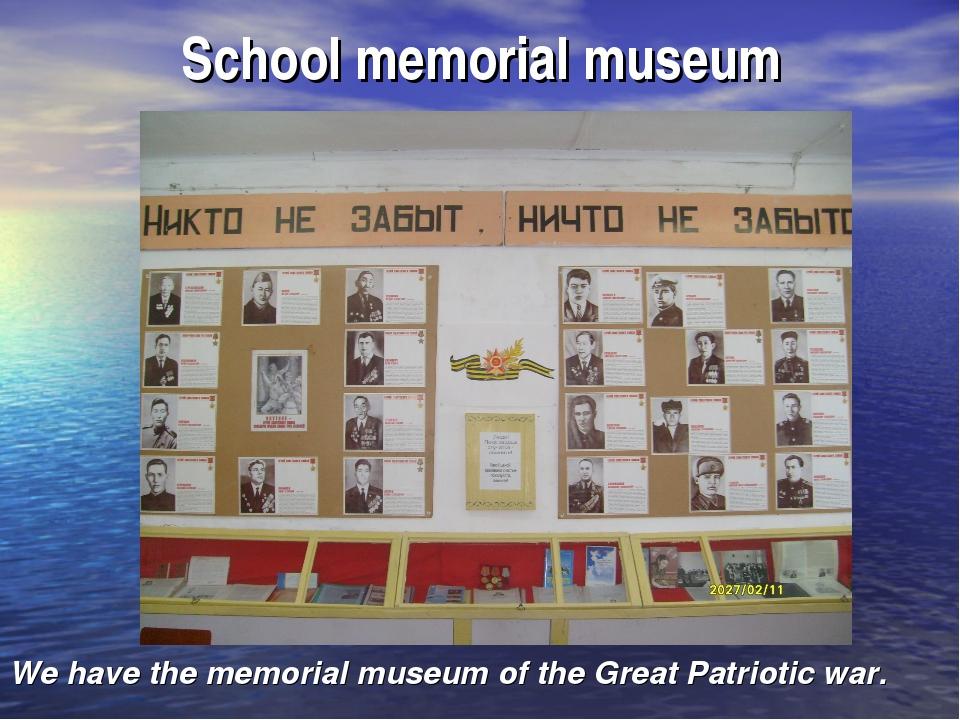 School memorial museum We have the memorial museum of the Great Patriotic war.