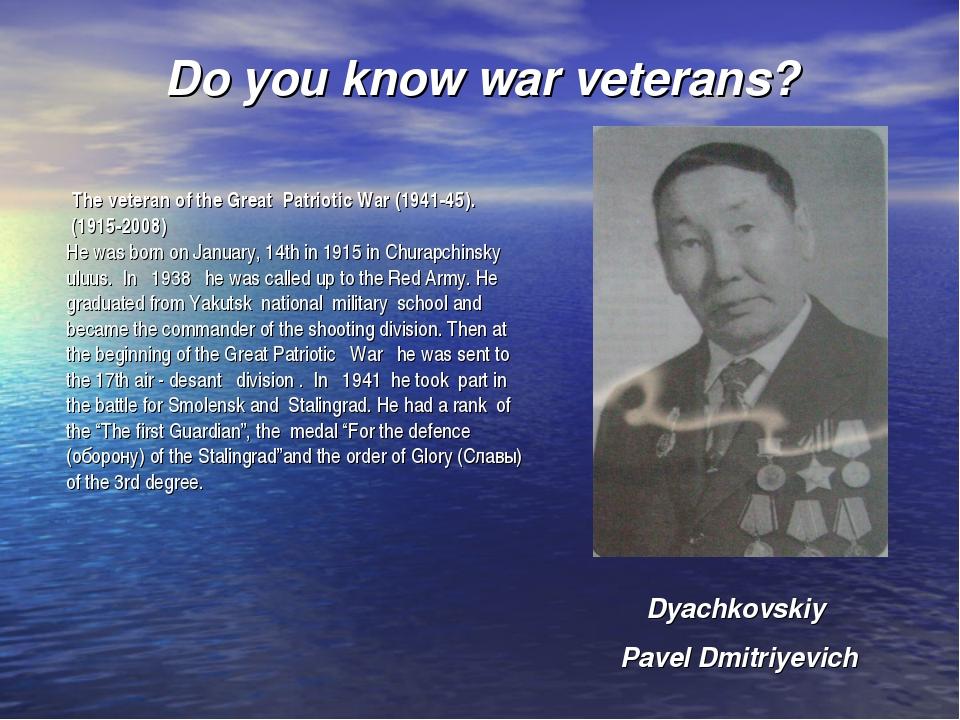 Do you know war veterans? Dyachkovskiy Pavel Dmitriyevich The veteran of the...