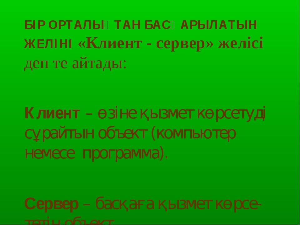 БІР ОРТАЛЫҚТАН БАСҚАРЫЛАТЫН ЖЕЛІНІ «Клиент - сервер» желісі деп те айтады: Кл...