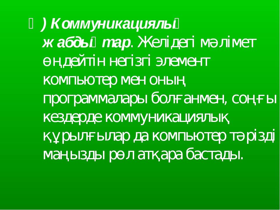 Ә) Коммуникациялық жабдықтар. Желідегі мәлімет өңдейтін негізгі элемент компь...