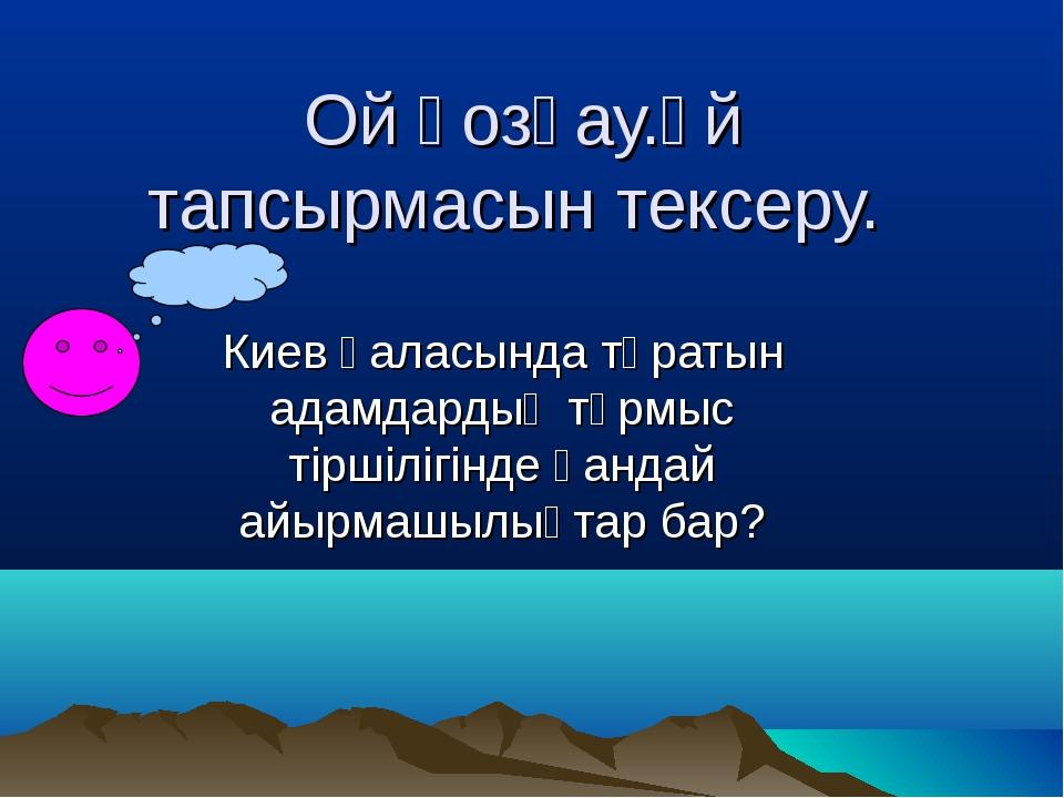 Ой қозғау.Үй тапсырмасын тексеру. Киев қаласында тұратын адамдардың тұрмыс ті...