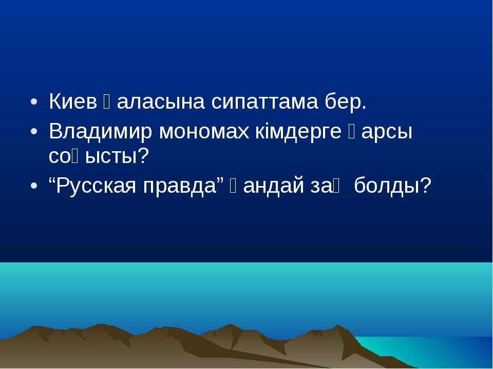 """Киев қаласына сипаттама бер. Владимир мономах кімдерге қарсы соғысты? """"Русска..."""