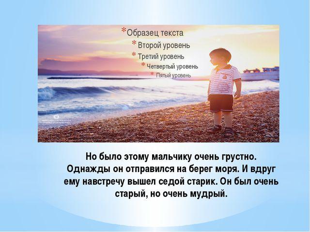 Но было этому мальчику очень грустно. Однажды он отправился на берег моря. И...