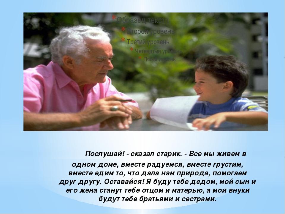 Послушай! - сказал старик. - Все мы живем в одном доме, вместе радуемся,...