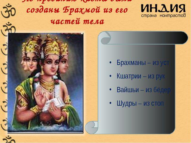 По преданию касты были созданы Брахмой из его частей тела Брахманы – из уст...