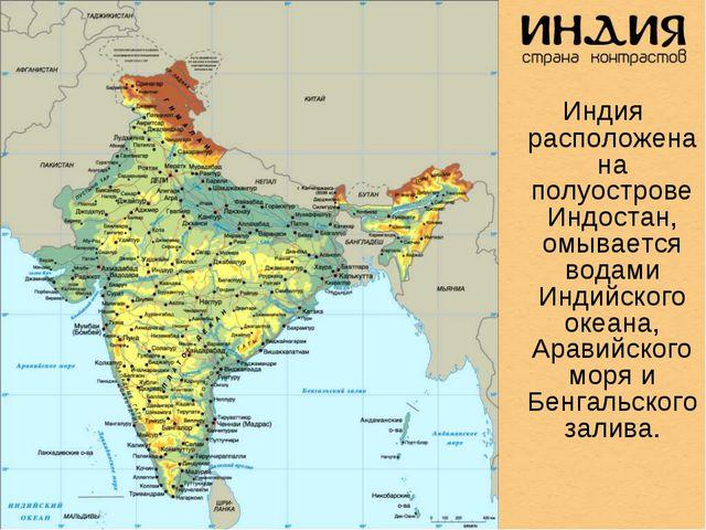 Индия расположена на полуострове Индостан, омывается водами Индийского океан...