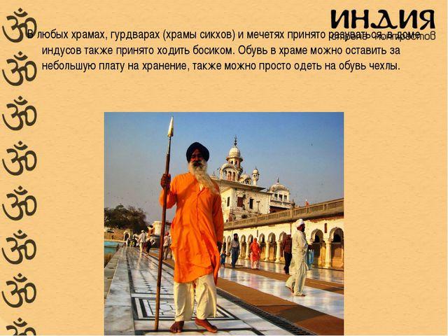 В любых храмах, гурдварах (храмы сикхов) и мечетях принято разуваться, в доме...