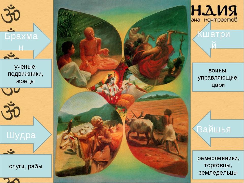 Брахман Шудра Кшатрий Вайшья ученые, подвижники, жрецы слуги, рабы ремесленни...
