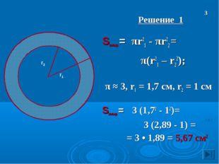 Решение 1 Sкольца = πr21 - πr22 = π(r21 – r22); π ≈ 3, r1 = 1,7 см, r2 = 1 с