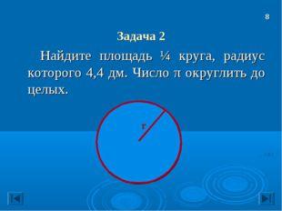 Задача 2 Найдите площадь ¼ круга, радиус которого 4,4 дм. Число π округлить