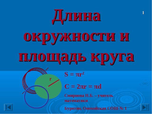 Длина окружности и площадь круга S = πr2 C = 2πr = πd Смирнова Н.Б. – учитель...