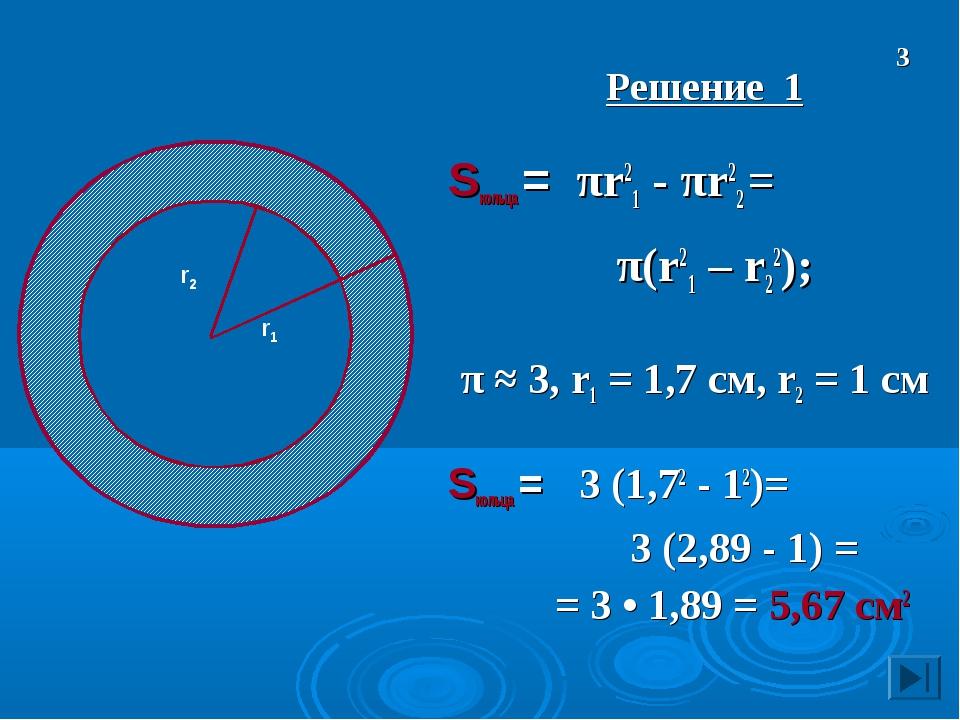 Решение 1 Sкольца = πr21 - πr22 = π(r21 – r22); π ≈ 3, r1 = 1,7 см, r2 = 1 с...